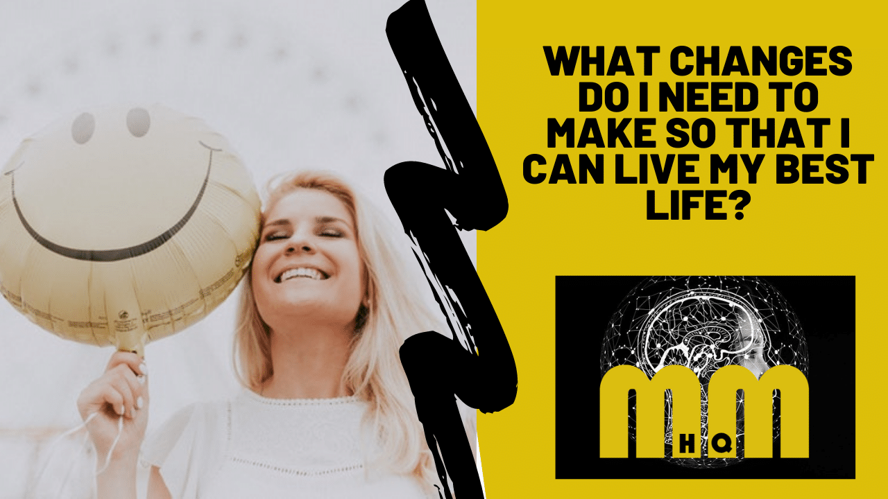 What Changes Do I Need To Make So That I Can Live My Best Life?